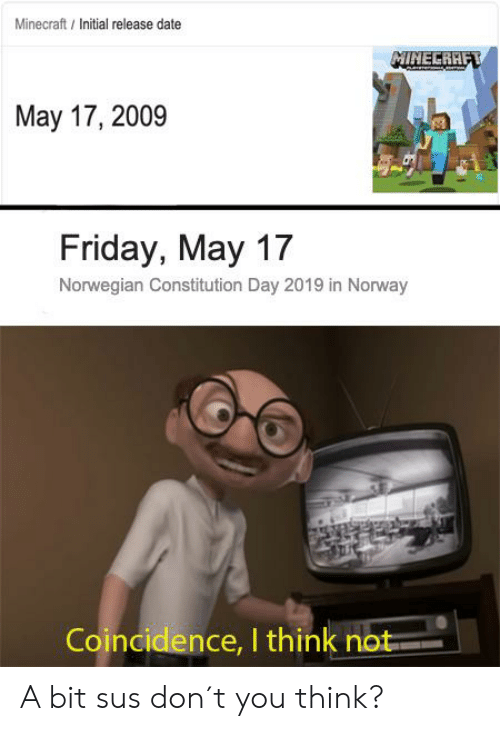 constitution day: Minecraft / Initial release date  MINELRAE  May 17, 2009  Friday, May 17  Norwegian Constitution Day 2019 in Norway  Coincidence, I think no A bit sus don´t you think?