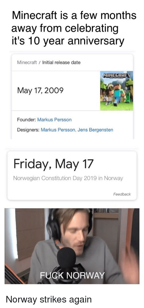 constitution day: Minecraft is a few months  away from celebrating  it's 10 year anniversary  Minecraft / Initial release date  MINE  May 17, 2009  Founder: Markus Persson  Designers: Markus Persson, Jens Bergensten  Friday, May 17  Norwegian Constitution Day 2019 in Norway  Feedback  FUCK NORWAY