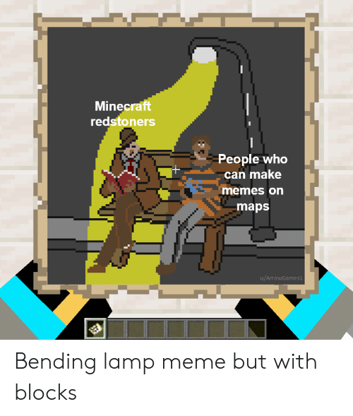Make Memes: Minecraft  redstoners  People who  can make  memes on  maps  u/ArrowGames1 Bending lamp meme but with blocks