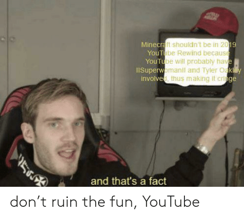 Oakey: Minecraft shouldn't be in 2019  YouTube Rewind because  YouTube will probably have  1ISuperwomanll and Tyler Oakey  involved, thus m.aking it cringe  5  and that's a fact don't ruin the fun, YouTube