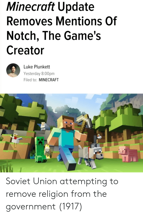 notch: Minecraft Update  Removes Mentions Of  Notch, The Game's  Creator  Luke Plunkett  Yesterday 8:00pm  Filed to: MINECRAFT Soviet Union attempting to remove religion from the government (1917)
