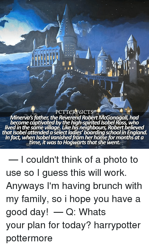 England, Family, and Memes: Minerva's father the Reverend Robert McGonagalL had  become captivated by the high-spirited Isobel Ross who  lived the same village. Like hisneighbours, Robert believed  that Isobel attended a Select ladies'boarding school in England.  In fact, when Isobel vanished from her home for monthsata  time, it was to Hogwarts that she went ϟ — I couldn't think of a photo to use so I guess this will work. Anyways I'm having brunch with my family, so i hope you have a good day! ⠀⠀⠀⠀⠀⠀⠀⠀⠀⠀⠀⠀⠀ — Q: Whats your plan for today? harrypotter pottermore