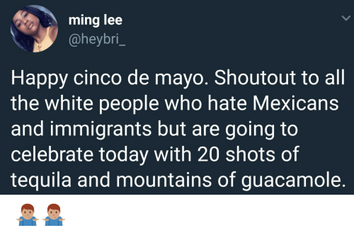 Cinco De Mayo: ming lee  @heybri_  Happy cinco de mayo. Shoutout to all  the white people who hate Mexicans  and immigrants but are going to  celebrate today with 20 shots of  tequila and mountains of guacamole. 🤷🏽♂️🤷🏽♂️