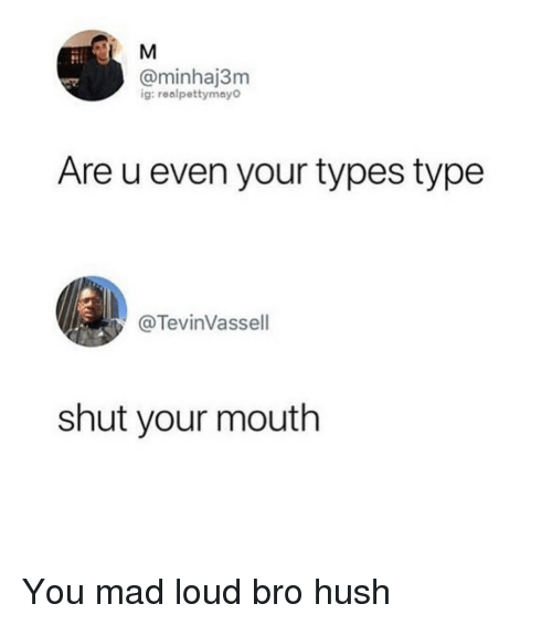hush: @minhaj3m  ig:realpettymay  Are u even your types type  @TevinVassell  shut your mouth You mad loud bro hush