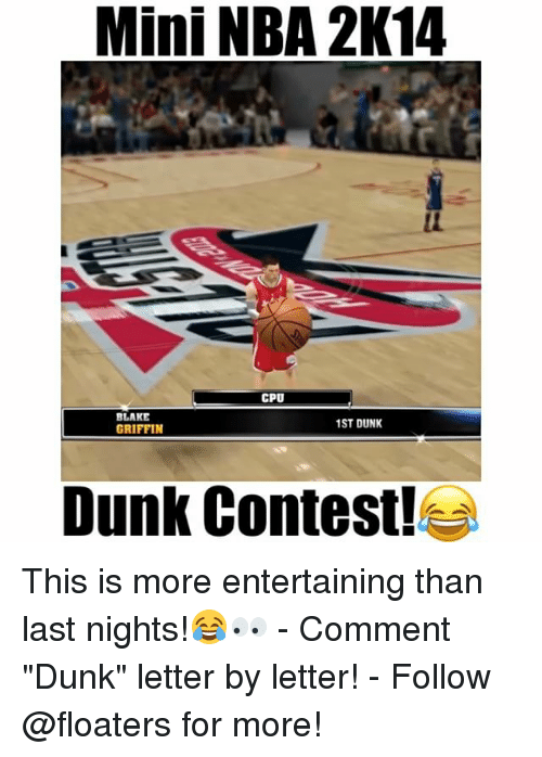"Dunk, Memes, and Nba: Mini NBA 2K14  CPU  BLAKE  1ST DUNK  GRIFFIN  Dunk Contest! This is more entertaining than last nights!😂👀 - Comment ""Dunk"" letter by letter! - Follow @floaters for more!"