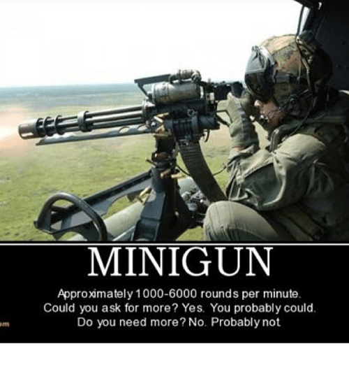 yes-you: MINIGUN  Approximately 1000-6000 rounds per minute.  Could you ask for more? Yes. You probably could.  Do you need more? No. Probably not