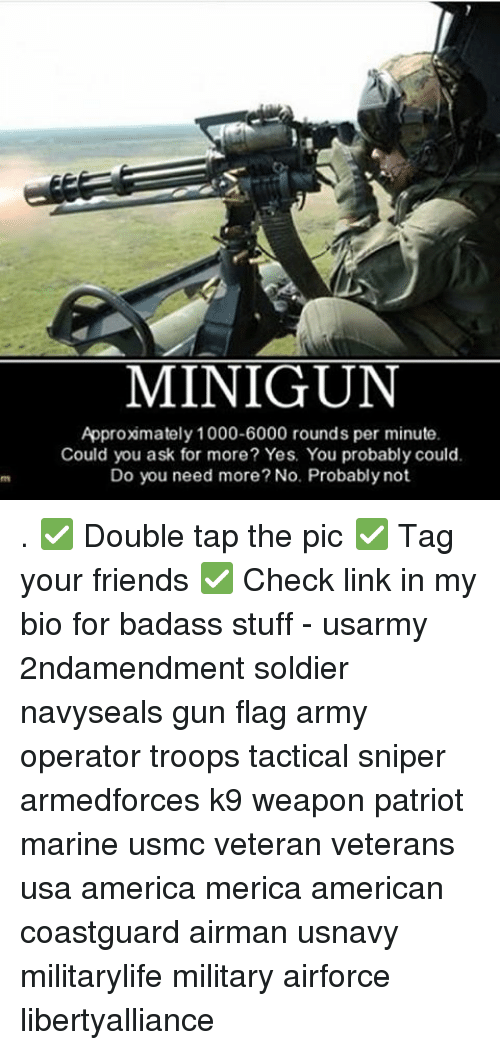 yes-you: MINIGUN  Approximately 1000-6000 rounds per minute.  Could you ask for more? Yes. You probably could.  Do you need more? No. Probably not. . ✅ Double tap the pic ✅ Tag your friends ✅ Check link in my bio for badass stuff - usarmy 2ndamendment soldier navyseals gun flag army operator troops tactical sniper armedforces k9 weapon patriot marine usmc veteran veterans usa america merica american coastguard airman usnavy militarylife military airforce libertyalliance