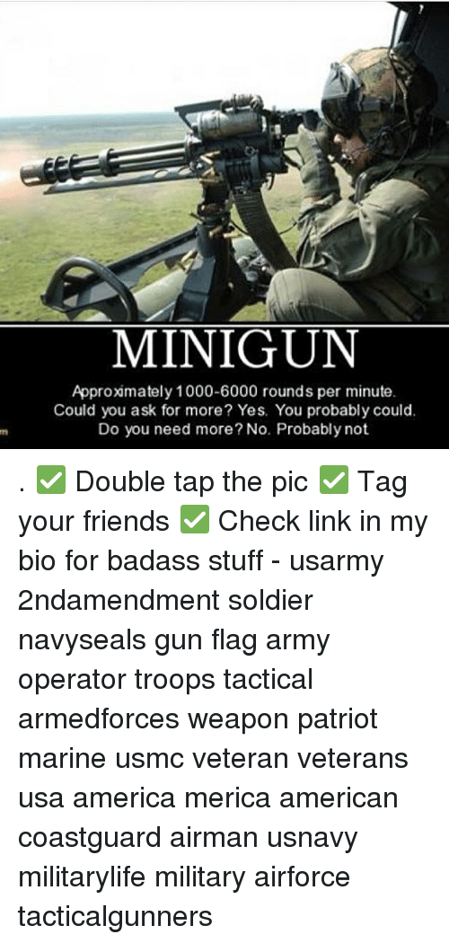 America, Friends, and Memes: MINIGUN  Approxmately 1000-6000 rounds per minute  Could you ask for more? Yes. You probably could.  Do you need more? No. Probably not . ✅ Double tap the pic ✅ Tag your friends ✅ Check link in my bio for badass stuff - usarmy 2ndamendment soldier navyseals gun flag army operator troops tactical armedforces weapon patriot marine usmc veteran veterans usa america merica american coastguard airman usnavy militarylife military airforce tacticalgunners