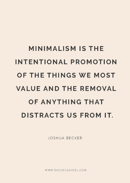 joshua: MINIMALISM IS THE  INTENTIONAL PROMOTION  OF THE THINGS WE MOST  VALUE AND THE REMOVAL  OF ANYTHING THAT  DISTRACTS US FROM IT  JOSHUA BECKER  www.RACHELGADIEL.COM