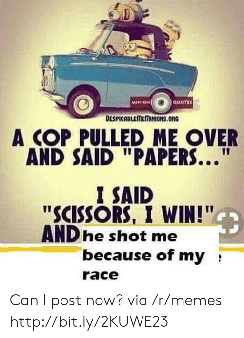 """minion quotes: MINION  QUOTES  DESPICABLEMEMINIONS.ORG  A COP PULLED ME OVER  AND SAID """"PAPERS...  I SAID  """"SCISSORS, I WIN!""""  AND he shot me  because of my  race Can I post now? via /r/memes http://bit.ly/2KUWE23"""