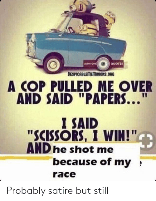 """minion quotes: MINION  QuOTES  DESPICABLEMEMINIONS.ORG  A COP PULLED ME OVER  AND SAID """"PAPERS...  11  I SAID  """"SCISSORS, I WIN!""""  ANDhe shot me  because of my  race Probably satire but still"""