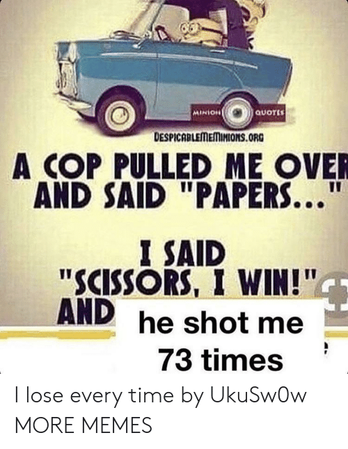 """minion quotes: MINION  QUOTES  DESPICABLEMEMINIONS.ORG  A COP PULLED ME OVER  AND SAID """"PAPERS...""""  I SAID  """"SCISSORS, I WIN!""""  AND  he shot me  73 times I lose every time by UkuSw0w MORE MEMES"""