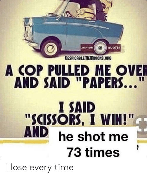 """minion quotes: MINION  QUOTES  DESPICABLEMEMINIONSs.ORG  A COP PULLED ME OVER  AND SAID """"PAPERS...""""  I SAID  """"SCISSORS, I WIN!""""  AND  he shot me  73 times I lose every time"""