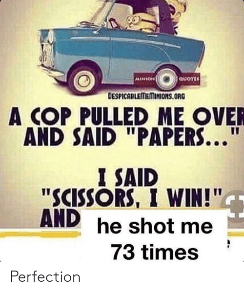 """minion quotes: MINION  QUOTES  DESPICABLEMEMINIONSS.ORG  COP PULLED ME OVER  AND SAID """"PAPERS..  I SAID  """"SCISSORS, I WIN!""""  AND  he shot me  73 times Perfection"""