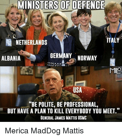 """Albania: MINISTERS OF DEFENCE  ITALY  NETHERLANDS  GERMANY  NORWAY  ALBANIA  MIO  USA  ANBE POLITE, BE PROFESSIONAL,  BUT HAVE A PLAN TO KILL EVERYBODY YOU MEET.""""  GENERAL JAMES MATTIS USMC Merica MadDog Mattis"""
