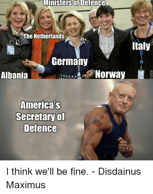 Albania: Ministers of  Defence  The Netherlands  Italy  Germany  Norway  Albania  Americas  Secretary of  Defence I think we'll be fine.  - Disdainus Maximus