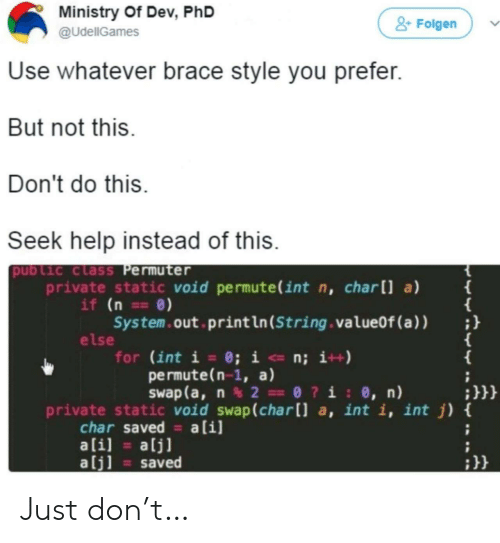 brace: Ministry Of Dev, PhD  &Folgen  @UdellGames  Use whatever brace style you prefer.  But not this.  Don't do this  Seek help instead of this.  public class Permuter  private static void permute(int n, charll a)  if (n ==0)  System.out print ln (String . valueOf (a ) )  else  for (int i = 0; i <- n; i++)  permute(n-1, a)  Swap (a, n2 0?i: 0, n)  {  ;}}}  private static void swap(char[] a, int i, int j) {  char saved a[i]  ali]  alj]  alj]  saved Just don't…