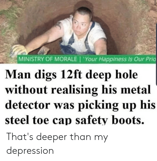 metal detector: MINISTRY OF MORALE | 'Your Happiness Is Our Pric  Man digs 12ft deep hole  without realising his metal  detector was picking up his  steel toe cap safety boots. That's deeper than my depression