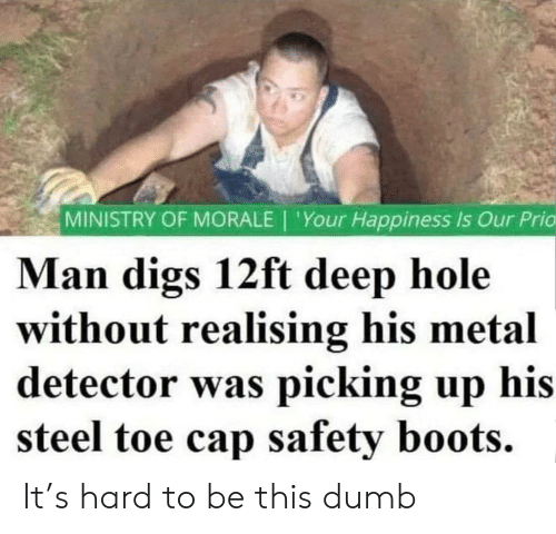 metal detector: MINISTRY OF MORALE | 'Your Happiness Is Our Prio  Man digs 12ft deep hole  without realising his metal  detector was picking up his  steel toe cap safety boots. It's hard to be this dumb