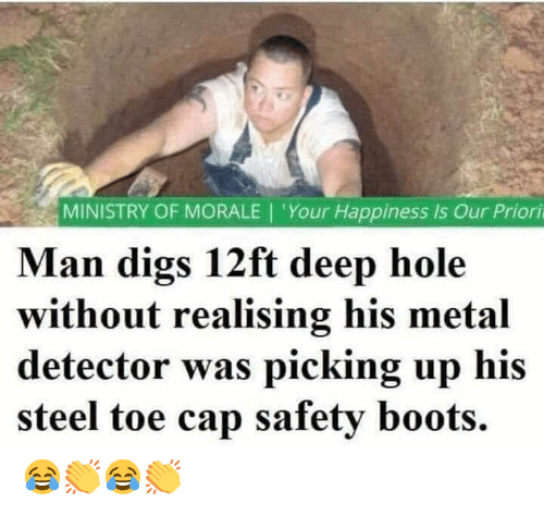 metal detector: MINISTRY OF MORALE | 'Your Happiness is Our Priori  Man digs 12ft deep hole  without realising his metal  detector was picking up his  steel toe cap safety boots. 😂👏😂👏