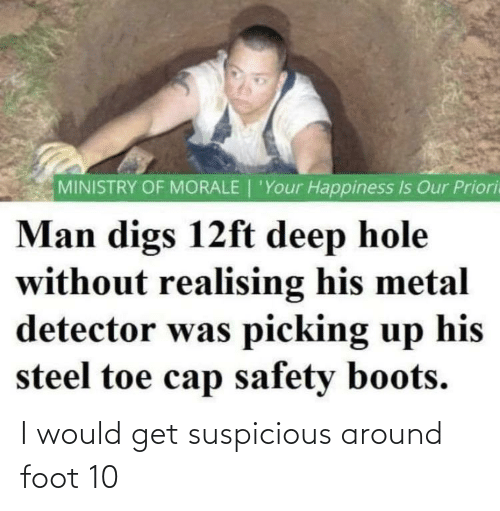 metal detector: MINISTRY OF MORALE | 'Your Happiness Is Our Priori  Man digs 12ft deep hole  without realising his metal  detector was picking up  steel toe cap safety boots.  his I would get suspicious around foot 10