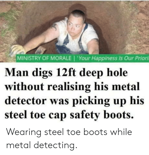 Boots: MINISTRY OF MORALE 'Your Happiness is Our Priori  Man digs 12ft deep hole  without realising his metal  detector was picking up his  steel toe cap safety boots. Wearing steel toe boots while metal detecting.