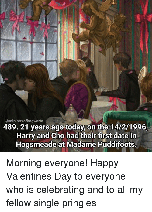 cho: @ministry ofhogwarts  489. 21 years ago today on the 14/2/1996,  Harry and Cho had their first date in  smeade at Madame Pudditoots. Morning everyone! Happy Valentines Day to everyone who is celebrating and to all my fellow single pringles!