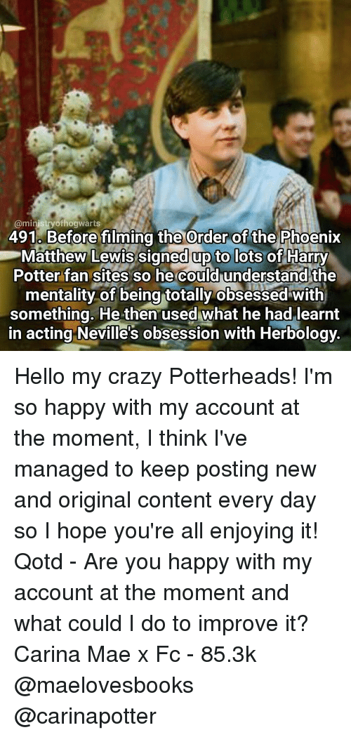 Crazy, Harry Potter, and Hello: @ministry ofhogwarts  491 Before filming the Order ofthe Phoenix  Matthew Lewis signed up to lots of Harry  Potter fan sites so he could understand the  mentality of being totally obsessed with  something. He then used what he had learnt  in acting Neville's obsession with Herbology. Hello my crazy Potterheads! I'm so happy with my account at the moment, I think I've managed to keep posting new and original content every day so I hope you're all enjoying it! Qotd - Are you happy with my account at the moment and what could I do to improve it? Carina Mae x Fc - 85.3k @maelovesbooks @carinapotter