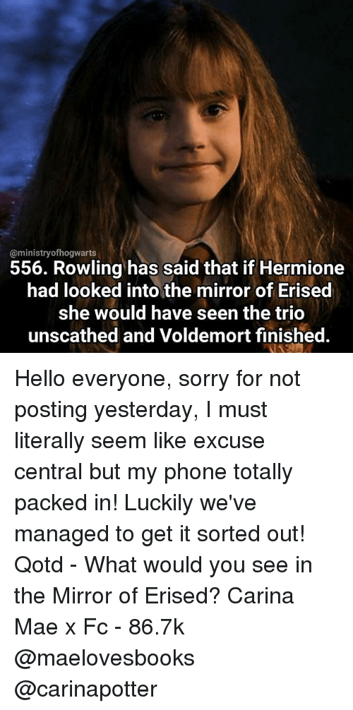 Hello, Hermione, and Memes: @ministry ofhogwarts  556. Rowling has said that if Hermione  had looked intothe mirror of Erised  she would have seen the trio  unscathed and Voldemort finished. Hello everyone, sorry for not posting yesterday, I must literally seem like excuse central but my phone totally packed in! Luckily we've managed to get it sorted out! Qotd - What would you see in the Mirror of Erised? Carina Mae x Fc - 86.7k @maelovesbooks @carinapotter
