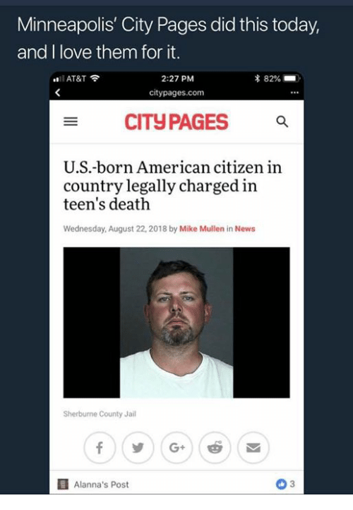 Minneapolis: Minneapolis' City Pages did this today,  and I love them for it.  2:27 PM  citypages.com  AT&T  CITyPAGES  U.S.-born American citizen in  country legally charged in  teen's death  Wednesday, August 22, 2018 by Mike Mullen in NewsS  Sherburne County Jail  Alanna's Post