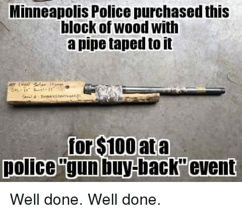 Anaconda, Memes, and Police: Minneapolis Police purchased this  block of wood with  a pipe taped to it  for $100 ata  police gun buy-back event Well done. Well done.