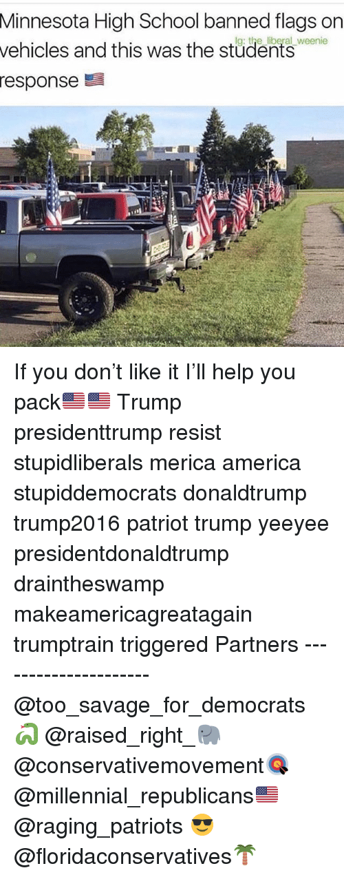 America, Memes, and Patriotic: Minnesota  High School banned flags on  g: the liberal  vehicles and this was the stüdents weene  response If you don't like it I'll help you pack🇺🇸🇺🇸 Trump presidenttrump resist stupidliberals merica america stupiddemocrats donaldtrump trump2016 patriot trump yeeyee presidentdonaldtrump draintheswamp makeamericagreatagain trumptrain triggered Partners --------------------- @too_savage_for_democrats🐍 @raised_right_🐘 @conservativemovement🎯 @millennial_republicans🇺🇸 @raging_patriots 😎 @floridaconservatives🌴