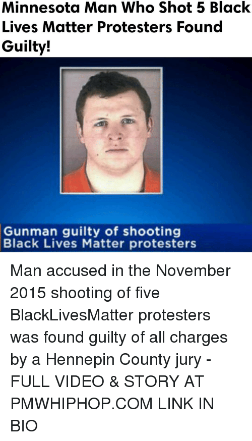 Black Live Matter: Minnesota Man Who Shot 5 Black  Lives Matter Protesters Found  Guilty!  Gunman guilty of shooting  Black Lives Matter protesters Man accused in the November 2015 shooting of five BlackLivesMatter protesters was found guilty of all charges by a Hennepin County jury - FULL VIDEO & STORY AT PMWHIPHOP.COM LINK IN BIO