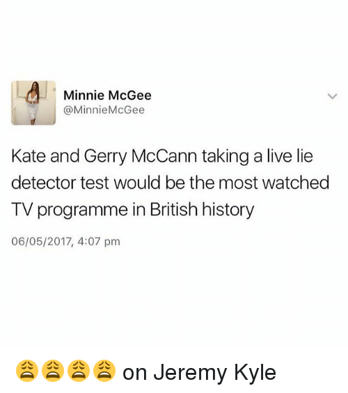 lie detector: Minnie McGee  @Minnie McGee  Kate and Gerry McCann taking a live lie  detector test would be the most watched  TV programme in British history  06/05/2017, 4:07 pm 😩😩😩😩 on Jeremy Kyle