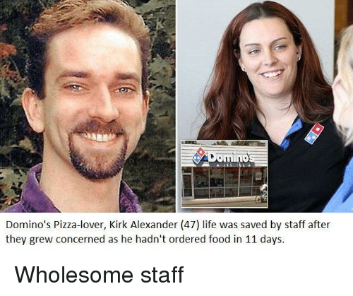 Domino's Pizza: mino  Domino's Pizza-lover, Kirk Alexander (47) life was saved by staff after  they grew concerned as he hadn't ordered food in 11 days. Wholesome staff
