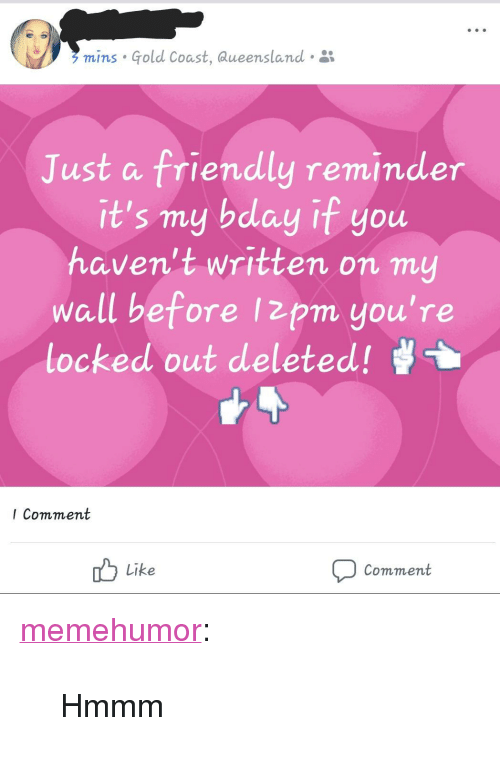 """Locked Out: mins Gold Coast, aueensland .  Just a friendly reminder  it's my bday if you  haven't written on my  wall before Izpm you're  locked out deleted!  I Comment  Like  Comment <p><a href=""""http://memehumor.net/post/166109321888/hmmm"""" class=""""tumblr_blog"""">memehumor</a>:</p>  <blockquote><p>Hmmm</p></blockquote>"""