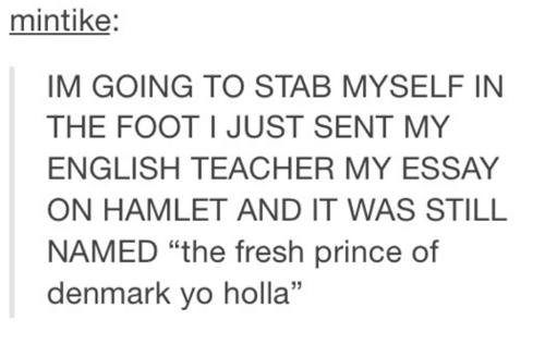 "Dank, Fresh, and Hamlet: mintike:  IM GOING TO STAB MYSELF IN  THE FOOT I JUST SENT MY  ENGLISH TEACHER MY ESSAY  ON HAMLET AND IT WAS STILL  NAMED ""the fresh prince of  denmark yo holla"""