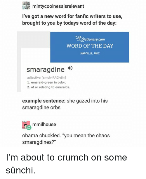 """Crumch: mintycoolnessisrelevant  I've got a new word for fanfic writers to use,  brought to you by todays word of the day:  Dictionary.com  WORD OF THE DAY  MARCH 17. 2017  smaragdine  smaraadine  adjective [smuh-RAG-din]  1. emerald-green in color.  2. of or relating to emeralds.  example sentence: she gazed into his  smaragdine orbs  mmilhouse  obama chuckled. """"you mean the chaos  smaragdines?"""" I'm about to crumch on some sünchi."""