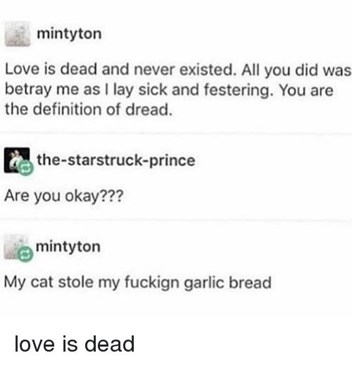 Love, Memes, and Prince: mintyton  Love is dead and never existed. All you did was  betray me as I lay sick and festering. You are  the definition of dread.  the-starstruck-prince  Are you okay???  mintyton  My cat stole my fuckign garlic bread love is dead