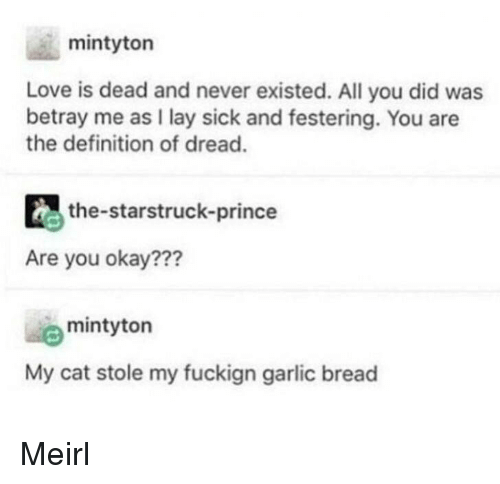 You Okay: mintyton  Love is dead and never existed. All you did was  betray me as I lay sick and festering. You are  the definition of dread.  the-starstruck-prince  Are you okay???  mintyton  My cat stole my fuckign garlic bread Meirl