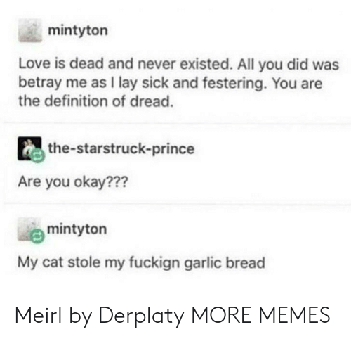 You Okay: mintyton  Love is dead and never existed. All you did was  betray me as I lay sick and festering. You are  the definition of dread.  the-starstruck-prince  Are you okay???  mintyton  My cat stole my fuckign garlic bread Meirl by Derplaty MORE MEMES
