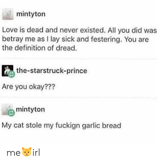 garlic: mintyton  Love is dead and never existed. All you did was  betray me as I lay sick and festering. You are  the definition of dread.  the-starstruck-prince  Are you okay???  mintyton  My cat stole my fuckign garlic bread me🐱irl