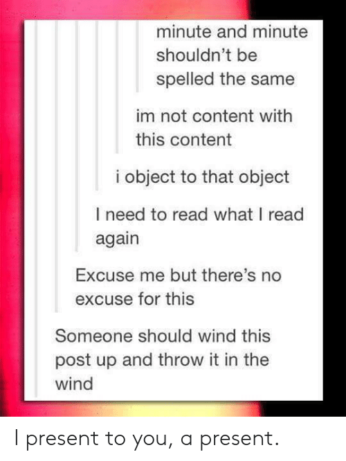 I Present: minute and minute  shouldn't be  spelled the same  im not content with  this content  i object to that object  I need to read what I read  again  Excuse me but there's no  excuse for this  Someone should wind this  post up and throw it in the  wind I present to you, a present.