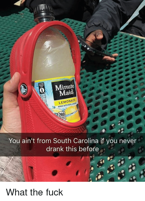 Memes, Minute Maid, and Fuck: Minute  Maid  LEMONADE  MADE 260  You ain't from South Carolina if you never  drank this before What the fuck