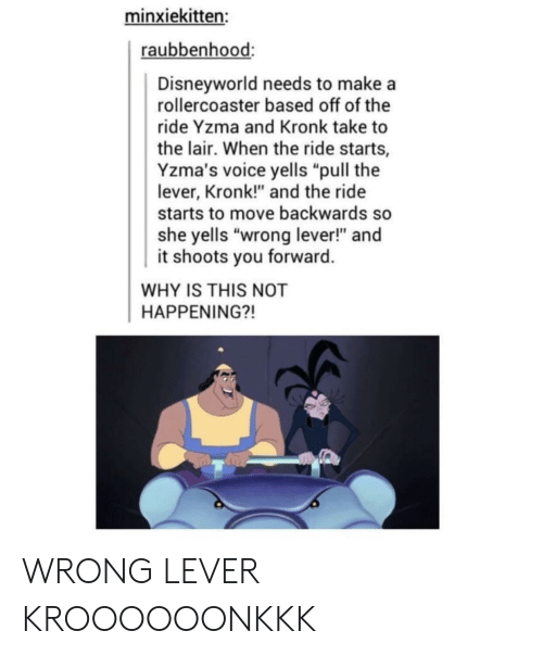 """makea: minxiekitten:  raubbenhood:  Disneyworld needs to makea  rollercoaster based off of the  ride Yzma and Kronk take to  the lair. When the ride starts,  Yzma's voice yells """"pull the  lever, Kronk!"""" and the ride  starts to move backwards so  she yells """"wrong lever!"""" and  it shoots you forward  WHY IS THIS NOT  HAPPENING?! WRONG LEVER KROOOOOONKKK"""