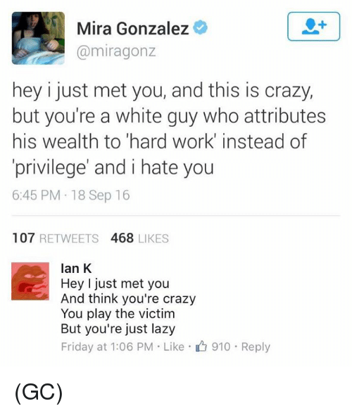i just met you: Mira Gonzalez  (a miragonz  hey i just met you, and this is crazy,  but you're a white guy who attributes  his wealth to hard work instead of  privilege' and i hate you  6:45 PM 18 Sep 16  107  RETWEETS  468 LIKES  Ian K  Hey I just met you  And think you're crazy  You play the victim  But you're just lazy  Friday at 1:06 PM Like 910 Reply (GC)