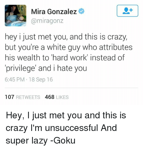 i just met you: Mira Gonzalez  miragonz  hey i just met you, and this is crazy,  but you're a white guy who attributes  his wealth to hard work' instead of  privilege' and i hate you  6:45 PM 18 Sep 16  107  RETWEETS 4688 LIKES Hey, I just met you and this is crazy I'm unsuccessful And super lazy  -Goku