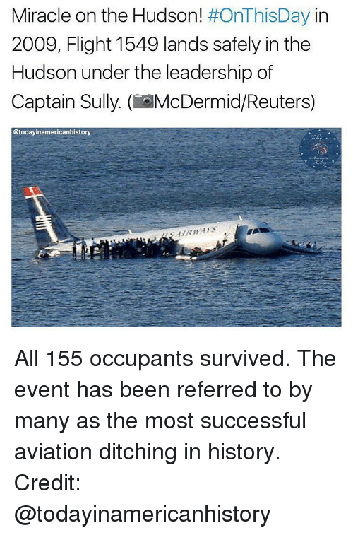 Aviators: Miracle on the Hudson  #OnThisDay in  2009, Flight 1549 lands safely in the  Hudson under the leadership of  Captain Sully. (if McDermid/Reuters)  @today inamericanhistory All 155 occupants survived. The event has been referred to by many as the most successful aviation ditching in history. Credit: @todayinamericanhistory