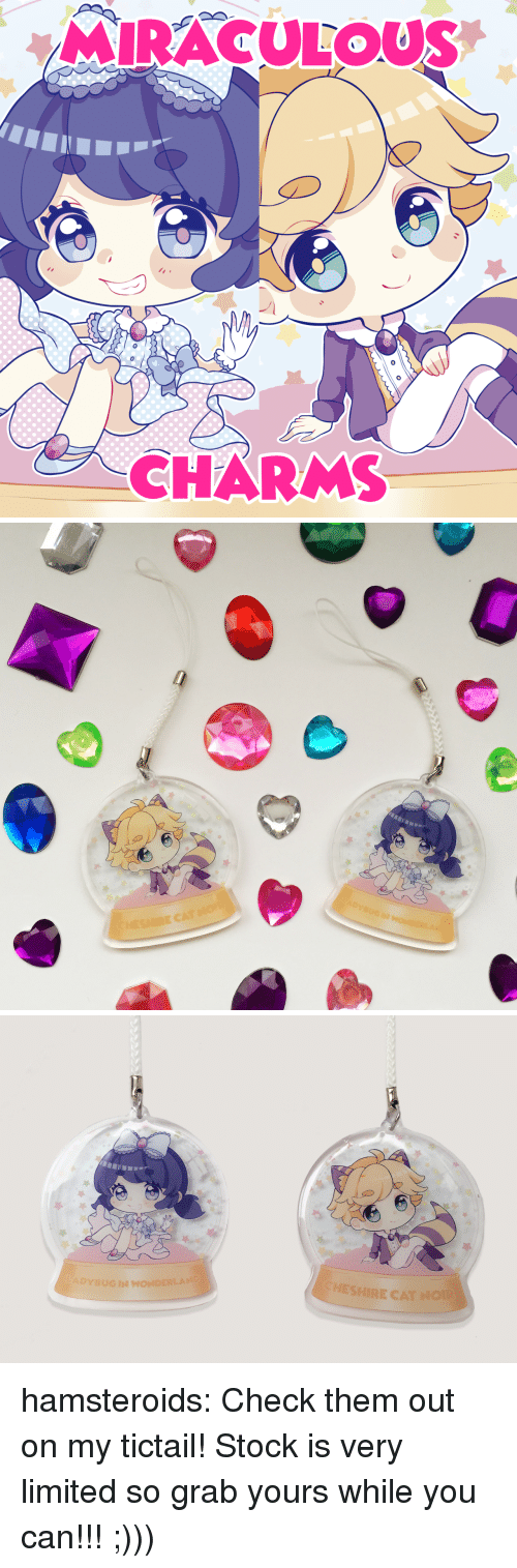 charms: MIRACULOUS  0  CHARMS   ADYBUGIN WONDERLAND  CHESHIRE CAT NOIR hamsteroids:  Check them out on my tictail! Stock is very limited so grab yours while you can!!! ;)))