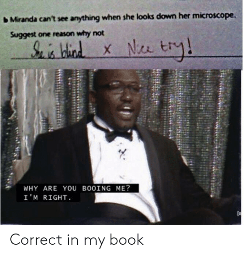 miranda: Miranda can't see anything when she looks down her microscope.  Suggest one reason why not  S hid  WHY ARE YOu BO0ING ME?  I'M RIGHT Correct in my book